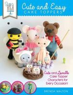 Sugar High Presents... Cute & Easy Cake Toppers : Cute and Lovable Cake Topper Characters for Every Occasion! - Brenda Walton