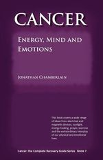 Cancer : The Complete Recovery Guide Series: Cancer: Energy, Mind and Emotions Bk. 7 - Jonathan Chamberlain