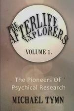 The Afterlife Explorers: v. 1 : The Pioneers of Psychical Research - Michael Tymn