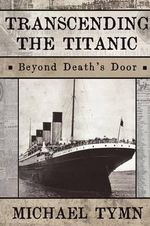 Transcending the Titanic : Beyond Death's Door - Michael Tymn