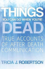 Things You Can Do When You're Dead! : True Accounts of After Death Communication - Tricia J. Robertson