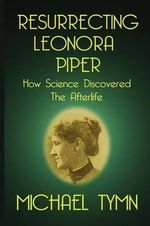 Resurrecting Leonora Piper : How Science Discovered the Afterlife - Michael Tymn