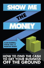Show Me the Money : How to Find the Cash to Get Your Business Off the Ground - Alan Barrell