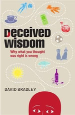 Deceived Wisdom : Why What You Thought Was Right is Wrong - David Bradley