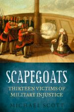 Scapegoats : Thirteen Victims of Military Injustice - Scott Michael