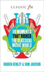 50 Moments That Rocked the Classical Music World - Darren Henley
