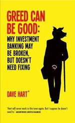 Greed Can be Good : Why Investment Banking May be Broken, But Doesn't Need Fixing - Dave Hart
