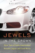 Jewels in the Crown : How Tata of India transformed Britain's Jaguar and Land Rover - Ray Hutton