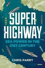 Super Highway : Sea Power in the 21st Century - Chris Parry