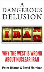 A Dangerous Delusion : Why the West Is Wrong About Nuclear Iran - Peter Oborne