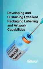 Developing and Sustaining Excellent Packaging Labelling and Art Work Capabilities : Delivering Patient Safety, Increased Return and Enhancing Reputation - Stephen McIndoe