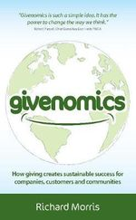 Givenomics : How Giving Creates Sustainable Success for Companies, Customers and Communities - Richard Morris