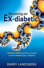 Becoming an Ex-Diabetic : Use Your Mind to Prevent, Manage or Even Reverse Type 2 Diabetes - Barry Landsberg