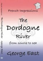 French Impressions: The Dordogne River : From Source to Sea - George East
