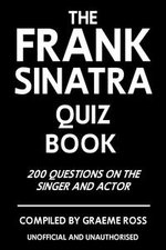 The Frank Sinatra Quiz Book : 200 Questions on the Singer and Actor - Graeme Ross
