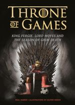 Throne of Games : King Fergie, Lord Moyes and the Season of Grim Death - Paul Harrie