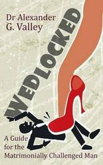 Wedlocked - A (Not-So) Humorous Guide for the Matrimonially Challenged Man - Alexander G. Valley