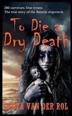 To Die a Dry Death : The True Story of the Batavia Shipwreck - Greta van der Rol