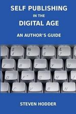 Self Publishing in the Digital Age - an Author's Guide : Publishing for Print on Demand and e-Books - Steven. Hodder