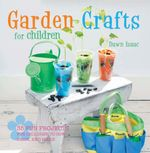 Garden Crafts for Children : 35 fun projects for children to sow, grow and make - Dawn Isaac