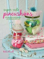 Super-cute Pincushions : 35 adorable pincushions all stitchers will love - Kate Haxell