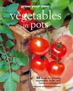 Grow Your Own Vegetables in Pots : 35 ideas for growing vegetables, fruits and herbs in containers - Deborah Schneebeli-Morrell