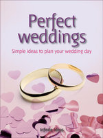 Perfect Weddings : Make the Most of Your Memorable Day - Infinite Ideas