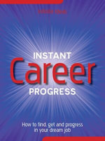 Instant Career Progress : How to Find, Get and Progress in Your Dream Job - Infinite Ideas