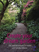 Create Your Dream Garden : Tips and Techniques to Make Your Garden Bloom - Infinite Ideas