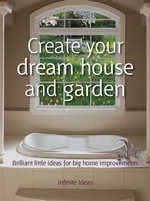 Create your dream house and garden : 52 brilliant little ideas for big home improvements - Infinite Ideas