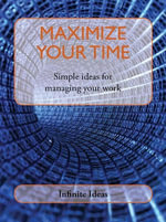 Maximize Your Time : Simple Ideas for Managing Your Work - Infinite Ideas