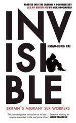 Invisible : Britain's Migrant Sex Workers - Hsiao-Hung Pai