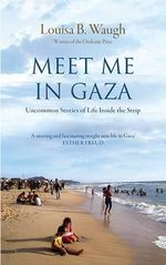 Meet Me in Gaza : Uncommon Stories of Life Inside the Strip - Louisa B. Waugh