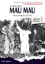 Mau Mau : The Kenyan Emergency 1952-60 - Peter Baxter