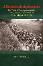 A Considerable Achievement : The Tactical Development of the 56th (London) Division on the Western Front, 1916-1918 - Matt Brosnan