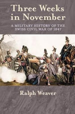 Three Weeks in November : A Military History of the Swiss Civil War of 1847 - Ralph Weaver