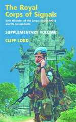 The Royal Corps of Signals: Supplementary Volume : Unit Histories of the Corps (1920-2001) and Its Antecedents - Cliff Lord