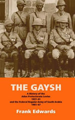 The Gaysh : A History of the Aden Protectorate Levies 1927-61 and the Federal Regular Army of South Arabia 1961-67 - Frank Edwards