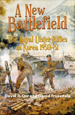 A New Battlefield : The Royal Ulster Rifles in Korea, 1950-51 - David R. Orr