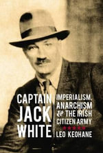 Captain Jack White : Imperialism, Anarchism, and the Irish Citizen Army - Leo Keohane