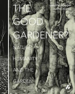 The Good Gardener? : Nature, Humanity and the Garden - Francoise Fromonot