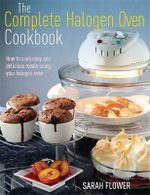 The Complete Halogen Oven Cookbook : How to Cook Easy and Delicious Meals Using Your Halogen Oven - Sarah Flower