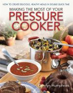 Making the Most of Your Pressure Cooker : How to Create Healthy Meals in Double Quick Time - Carolyn Humphries