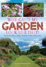 Why Can't My Garden Look Like That? : Proven, Easy Ways To Make a Beautiful Garden - John Shortland