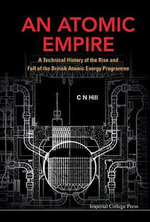 An Atomic Empire : A Technical History of the Rise and Fall of the British Atomic Energy Programme - C. N. Hill