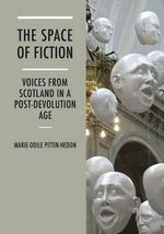 The Space of Fiction : Voices from Scotland in a Post-Devolution Age - Marie-Odile Pittin-Hedon