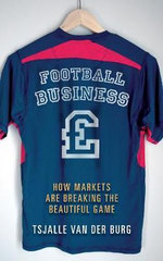 Football Business : How Markets are Breaking the Beautiful Game - Tsjalle Van Der Burg