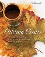Gilding Crafts : Glorious Effects with Gold and Silver in Over 40 Step-by-step Ideas and Projects - Liz Wagstaff