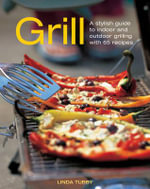 Grill : A Stylish Guide to Indoor and Outdoor Grilling with 65 Recipes - Linda Tubby