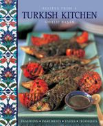 Recipes from a Turkish Kitchen : Traditions, Ingredients, Tastes, Techniques - Ghillie Basan